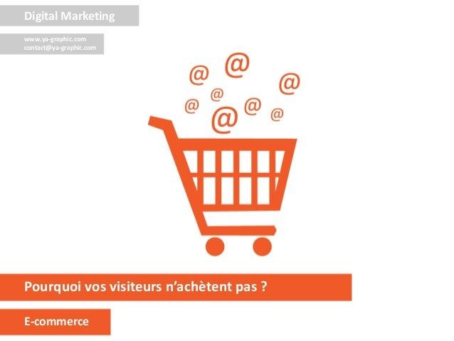 Pourquoi vos visiteurs n'achètent pas ? E-commerce Digital Marketing www.ya-graphic.com contact@ya-graphic.com