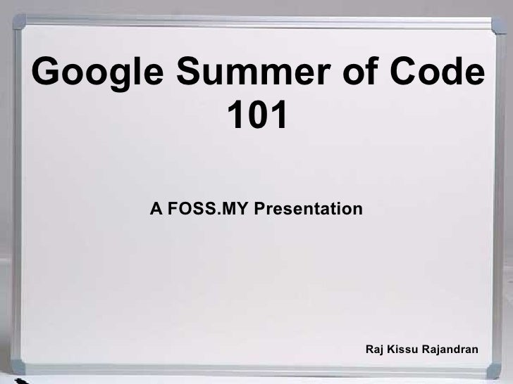 Google Summer of Code          101       A FOSS.MY Presentation                                   Raj Kissu Rajandran