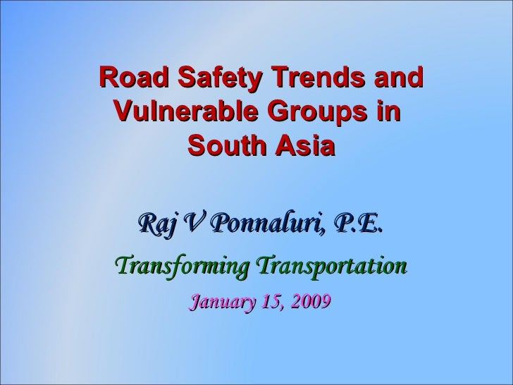 Road Safety Trends and Vulnerable Groups in  South Asia Raj V Ponnaluri, P.E. Transforming Transportation January 15, 2009