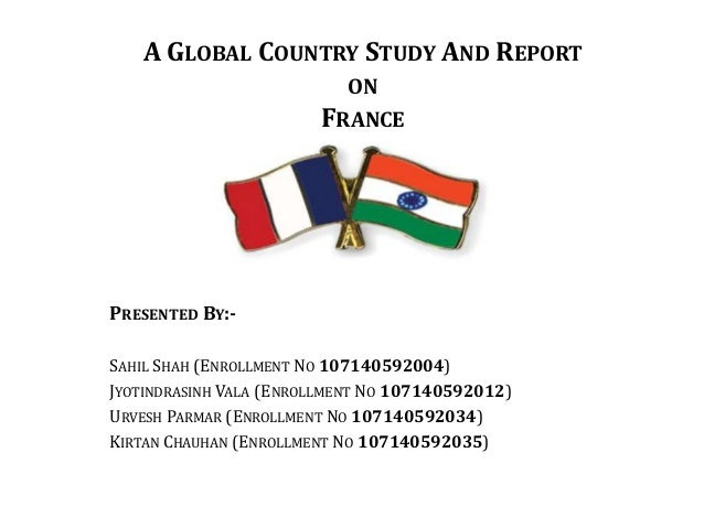 A GLOBAL COUNTRY STUDY AND REPORT ON FRANCE  PRESENTED BY:SAHIL SHAH (ENROLLMENT NO 107140592004) JYOTINDRASINH VALA (ENRO...