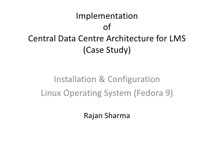 Implementationof Central Data Centre Architecture for LMS(Case Study)<br />Installation & Configuration<br />Linux Operati...