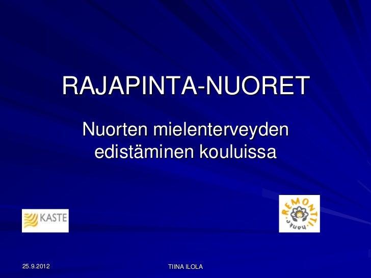 RAJAPINTA-NUORET             Nuorten mielenterveyden              edistäminen kouluissa25.9.2012             TIINA ILOLA