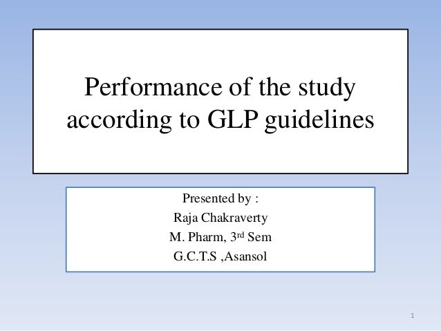 Performance of the studyaccording to GLP guidelines          Presented by :         Raja Chakraverty         M. Pharm, 3rd...