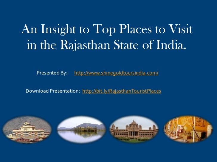 An Insight to Top Places to Visit in the Rajasthan State of India.    Presented By:    http://www.shinegoldtoursindia.com/...