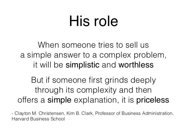 His role         When someone tries to sell us   a simple answer to a complex problem,       it will be simplistic and wor...