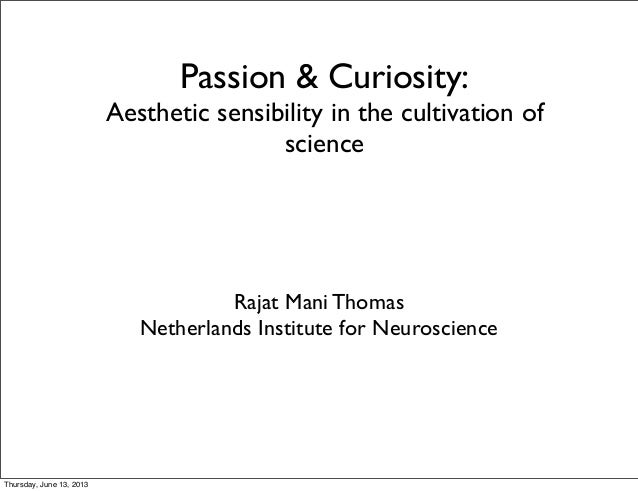 Passion & Curiosity: Aesthetic sensibility in the cultivation of science Rajat Mani Thomas Netherlands Institute for Neuro...