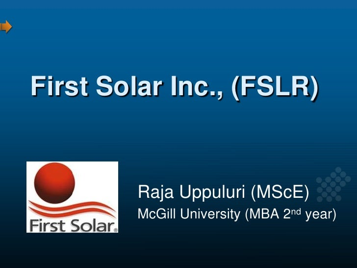 First Solar Inc., (FSLR)           Raja Uppuluri (MScE)         McGill University (MBA 2nd year)