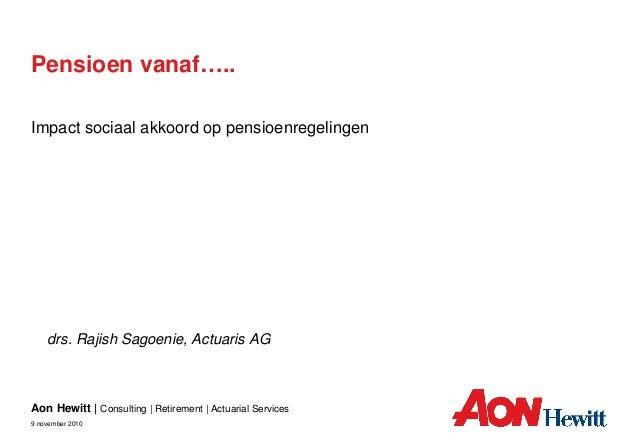 Aon Hewitt | Consulting | Retirement | Actuarial Services 9 november 2010 drs. Rajish Sagoenie, Actuaris AG Pensioen vanaf...