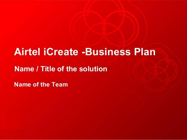 Airtel iCreate -Business PlanName / Title of the solutionName of the Team