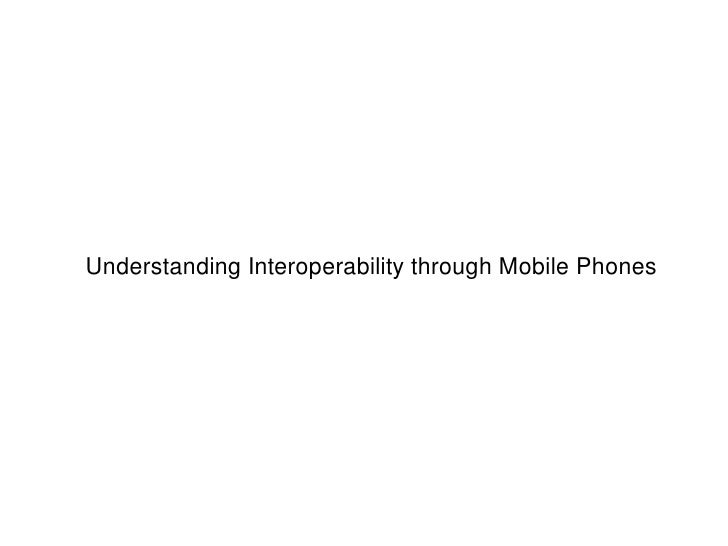 UnderstandingInteroperabilitythroughMobilePhones