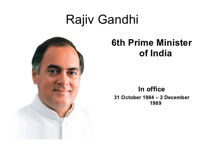 Rajiv Gandhi  <ul><li>6th Prime Minister of India </li></ul><ul><li>In office </li></ul><ul><li>31 October 1984 – 2 Decemb...