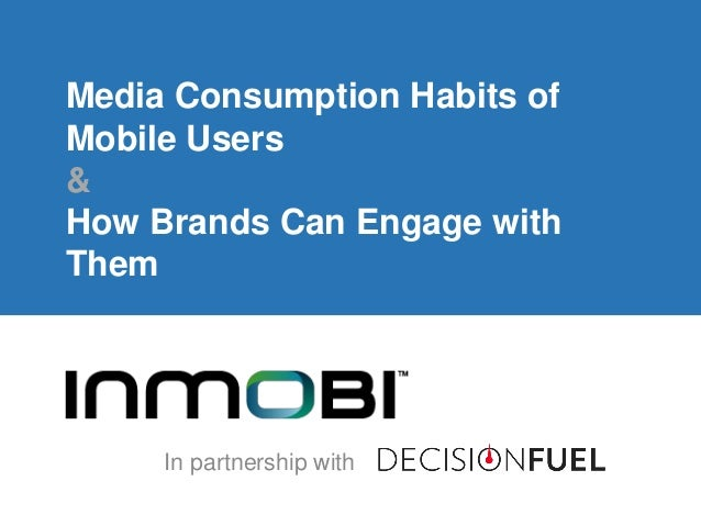 Media Consumption Habits of Mobile Users & How Brands Can Engage with Them In partnership with