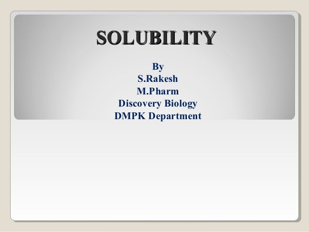 SOLUBILITY By S.Rakesh M.Pharm Discovery Biology DMPK Department
