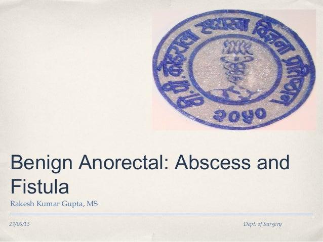 27/06/13 Dept. of Surgery Benign Anorectal: Abscess and Fistula Rakesh Kumar Gupta, MS