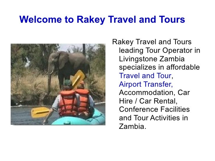Welcome to Rakey Travel and Tours <ul><li>Rakey Travel and Tours leading Tour Operator in Livingstone Zambia specializes i...
