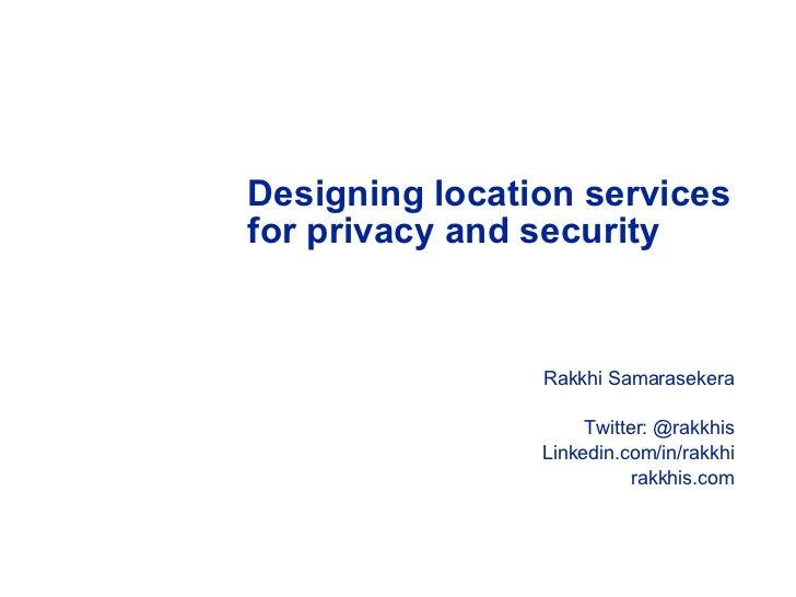 Designing location services for privacy and security  <ul><li>Rakkhi Samarasekera </li></ul><ul><li>Twitter: @rakkhis </li...