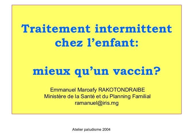 Traitement intermittent     chez l'enfant: mieux qu'un vaccin?     Emmanuel Maroafy RAKOTONDRAIBE   Ministère de la Santé ...