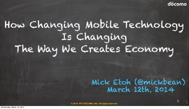 © 2014 NTT DOCOMO, INC. All rights reserved. Mick Etoh (@mickbean) March 12th, 2014 How Changing Mobile Technology Is Chan...