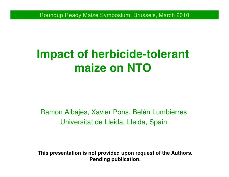 Roundup Ready Maize Symposium. Brussels, March 2010     Impact of herbicide-tolerant       maize on NTO    Ramon Albajes, ...
