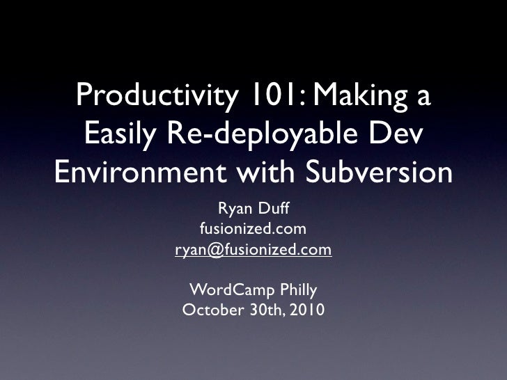Productivity 101: Making a   Easily Re-deployable Dev Environment with Subversion             Ryan Duff          fusionize...