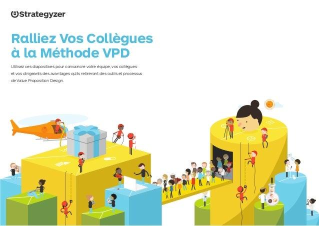 www.strategyzer.com/vpd Ralliez Vos Collègues à la Méthode VPD Utilisez ces diapositives pour convaincre votre équipe, vos...