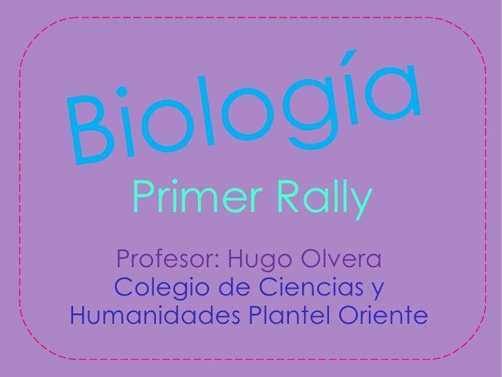 B io l og ía    Primer Rally   Profesor: Hugo Olvera  Colegio de Ciencias yHumanidades Plantel Oriente