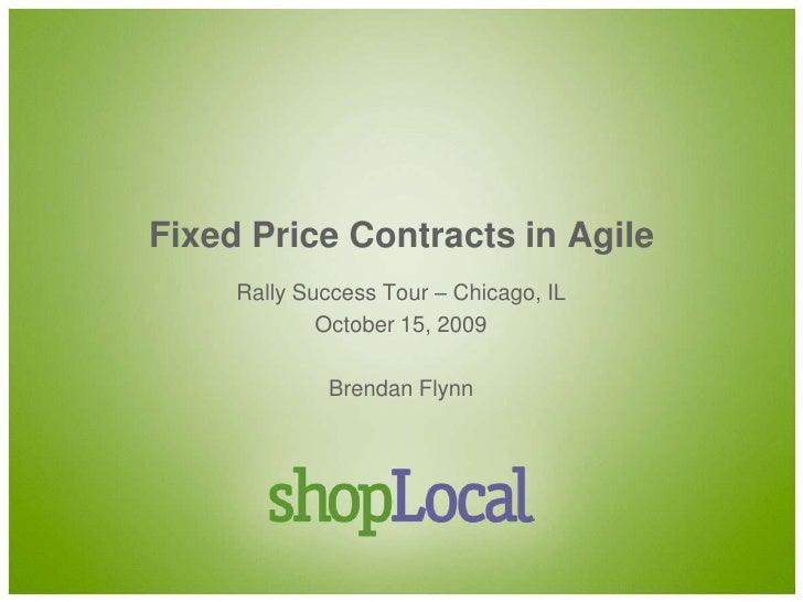 Fixed Price Contracts in Agile<br />Rally Success Tour – Chicago, IL<br />October 15, 2009<br />Brendan Flynn<br />