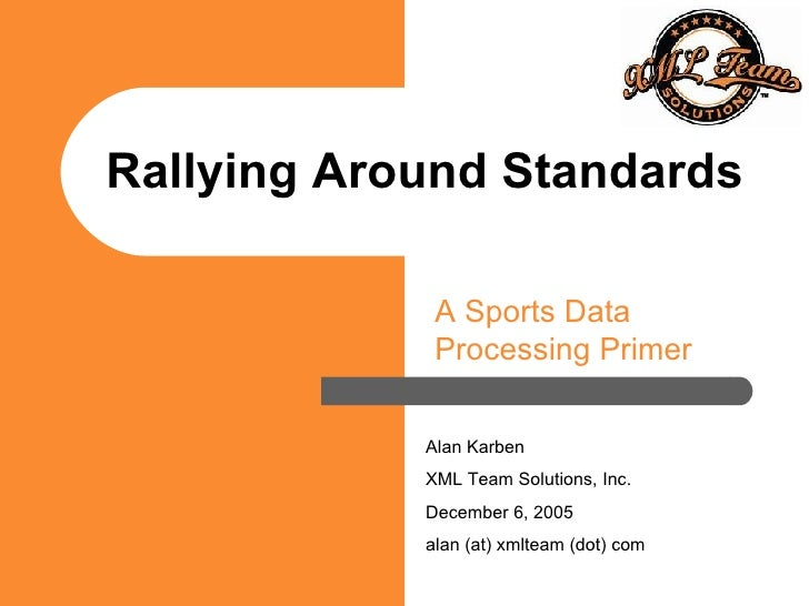 Rallying Around Standards A Sports Data Processing Primer Alan Karben XML Team Solutions, Inc. December 6, 2005 alan (at) ...