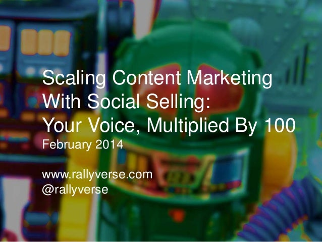 Scaling Content Marketing With Social Selling: Your Voice, Multiplied By 100 February 2014 www.rallyverse.com @rallyverse