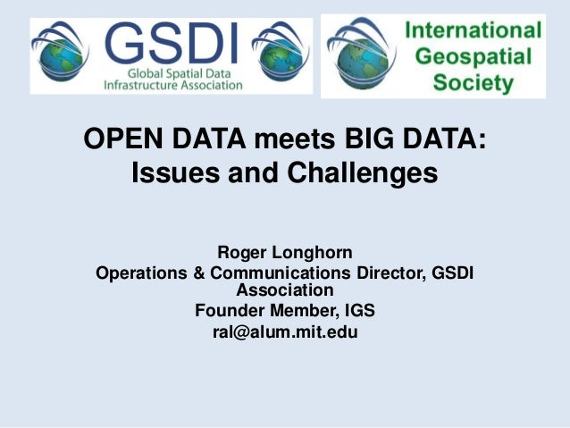 OPEN DATA meets BIG DATA: Issues and Challenges Roger Longhorn Operations & Communications Director, GSDI Association Foun...