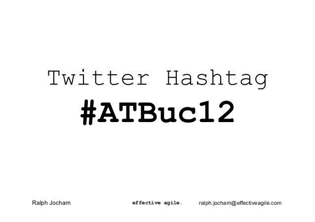 Twitter Hashtag               #ATBuc12Ralph Jocham     effective agile.   ralph.jocham@effectiveagile.com