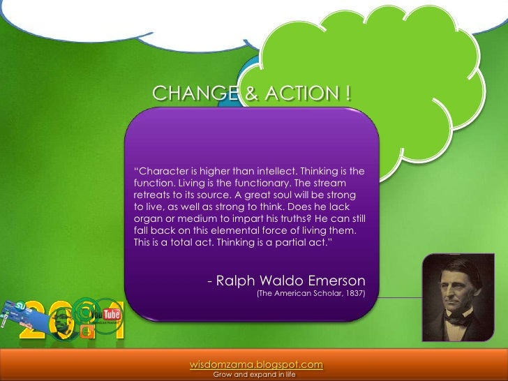 """CHANGE & ACTION !<br />""""Character is higher than intellect. Thinking is the function. Living is the functionary. The strea..."""