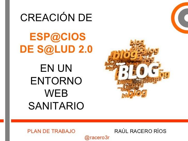 CREACIÓN DE ESP@CIOS DE S@LUD 2.0   EN UN ENTORNO WEB SANITARIO PLAN DE TRABAJO   RAÚL RACERO RÍOS  @racero3r