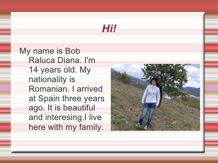 Hi! <ul><li>My name is Bob Raluca Diana. I'm 14 years old. My nationality is Romanian. I arrived at Spain three years ago....
