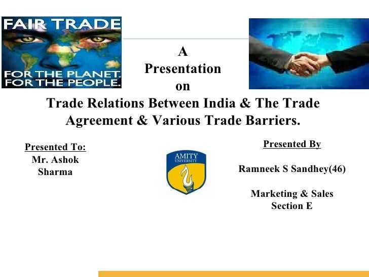 A Presentation on Trade Relations Between India & The Trade Agreement & Various Trade Barriers. Presented To: Mr. Ashok Sh...