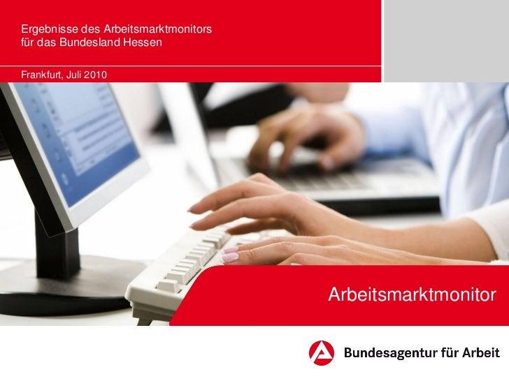 Ergebnisse des Arbeitsmarktmonitorsfür das Bundesland HessenFrankfurt, Juli 2010                                      Arbe...