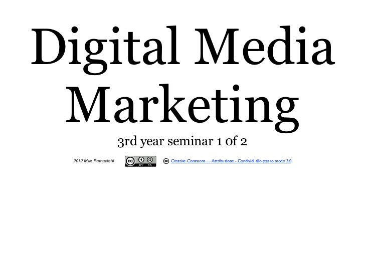 Digital Media Marketing             3rd year seminar 1 0f 2 2012 Max Ramaciotti            Creative Commons — Attribuzione...