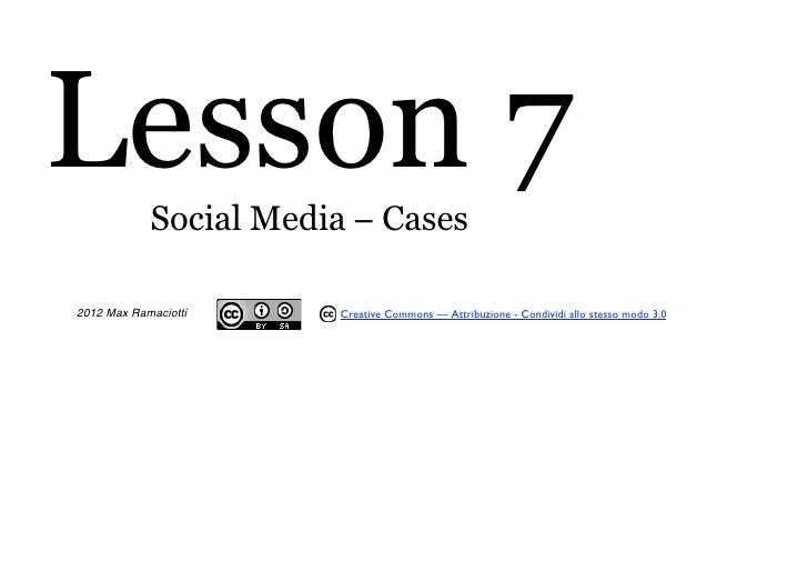 Lesson 7    Social Media − Cases2012 Max Ramaciotti    Creative Commons — Attribuzione - Condividi allo stesso modo 3.0