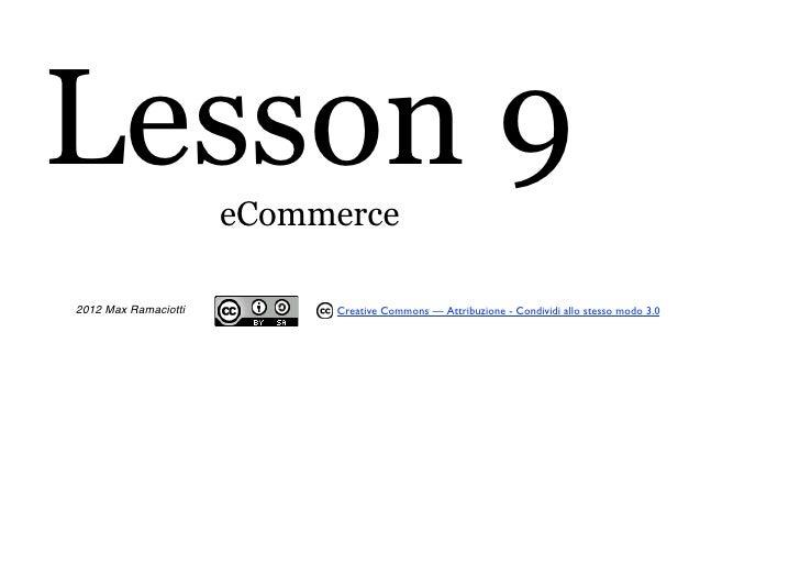Lesson 9              eCommerce2012 Max Ramaciotti        Creative Commons — Attribuzione - Condividi allo stesso modo 3.0