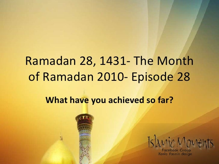 Ramadan 28, 1431- The Month of Ramadan 2010- Episode 28 <br />What have you achieved so far?<br />