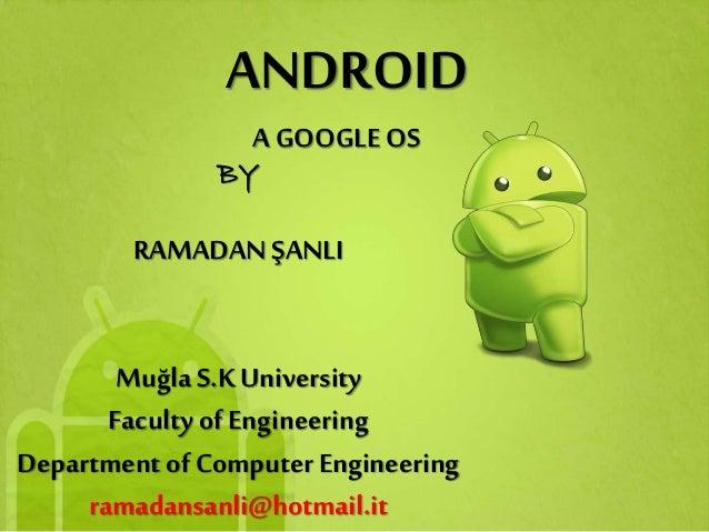 ANDROID BY RAMADAN ŞANLI Muğla S.KUniversity Faculty of Engineering Department of Computer Engineering ramadansanli@hotmai...