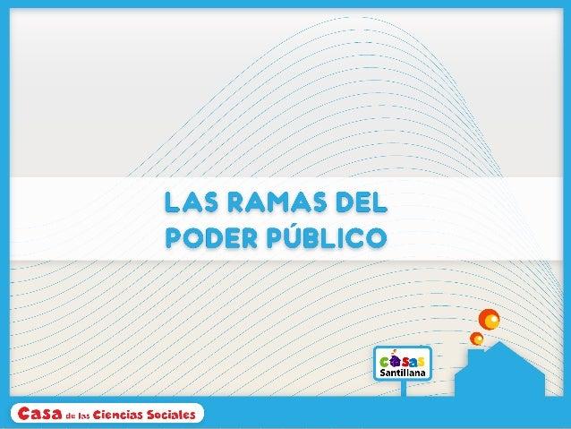 LAS RAMAS DEL PODER PÚBLICO Para ejercer el poder publico en nuestro país, este se ha dividido en tres grupos llamadas ram...