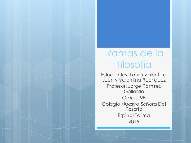 Ramas de la filosofía Estudiantes: Laura Valentina León y Valentina Rodríguez Profesor: Jorge Ramírez Gallardo Grado: 9B C...