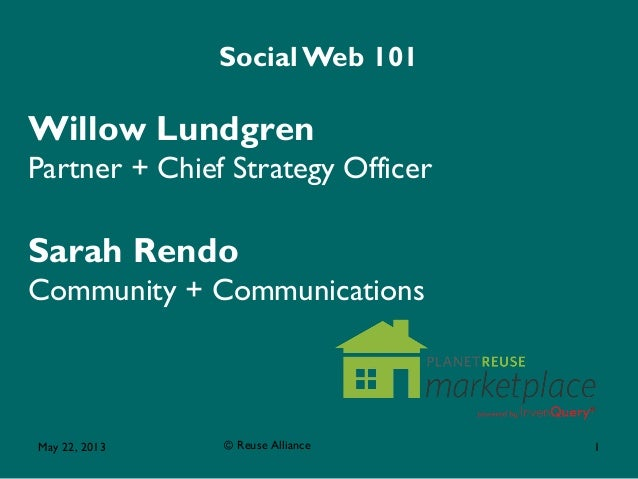 May 22, 2013 © Reuse Alliance 1 Social Web 101 Willow Lundgren Partner + Chief Strategy Officer Sarah Rendo Community + Co...