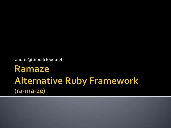 RamazeAlternative Ruby Framework(ra-ma-ze)<br />andrei@proudcloud.net<br />