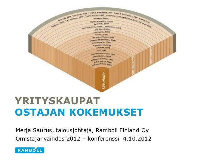 YRITYSKAUPATOSTAJAN KOKEMUKSETMerja Saurus, talousjohtaja, Ramboll Finland OyOmistajanvaihdos 2012 – konferenssi 4.10.2012