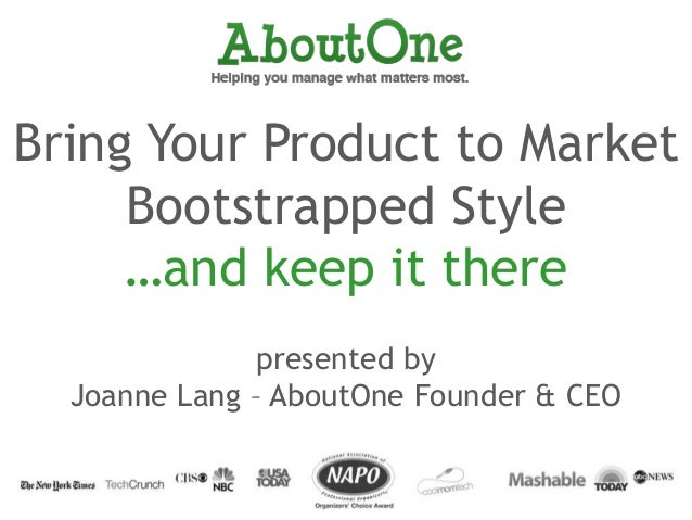 Bring Your Product to MarketBootstrapped Style…and keep it therepresented byJoanne Lang – AboutOne Founder & CEO
