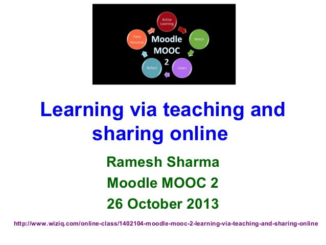 Learning via teaching and sharing online Ramesh Sharma Moodle MOOC 2 26 October 2013 http://www.wiziq.com/online-class/140...