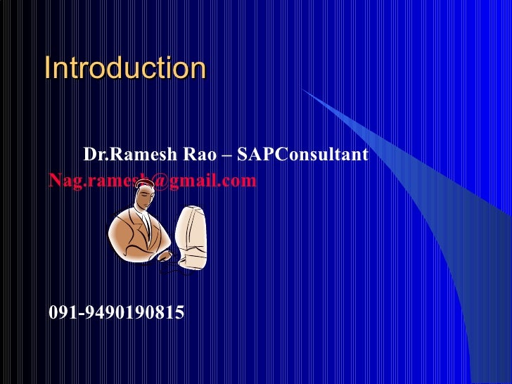 Introduction  <ul><li>Dr.Ramesh Rao – SAPConsultant </li></ul><ul><li>[email_address] </li></ul><ul><li>091-9490190815 </l...