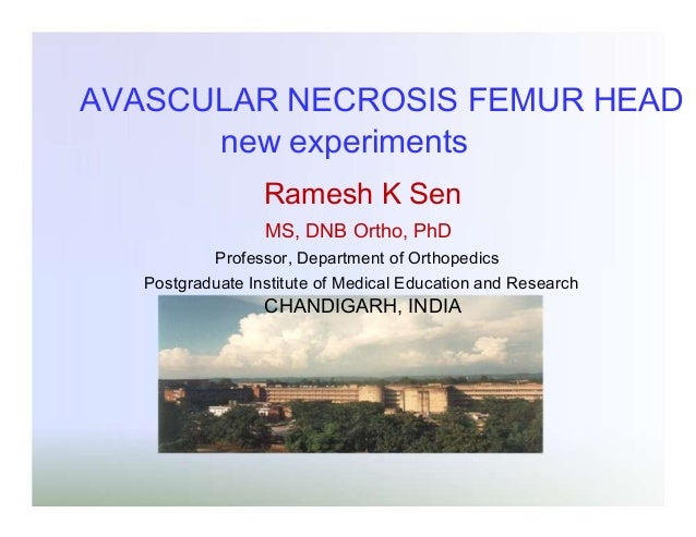 AVASCULAR NECROSIS FEMUR HEAD new experiments Ramesh K Sen MS, DNB Ortho, PhD Professor, Department of Orthopedics  Postgr...